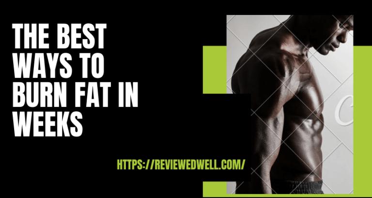 The Best Ways to Burn Fat in Weeks